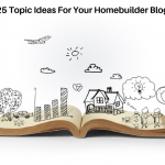 25 Topic Ideas For Your Homebuilder Blog