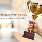 Three Ways To Win The SEO Game As A Homebuilder