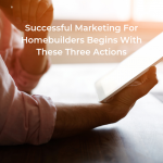 Successful Marketing For Homebuilders Begins With These Three Actions
