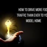 How To Drive More Foot Traffic Than Ever To Your Model Home