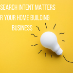 Why Search Intent Matters For Your Home Building Business