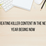 Creating Killer Content in the New Year Begins Now