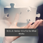 B.O.L.D. Series—D is For Do What Works